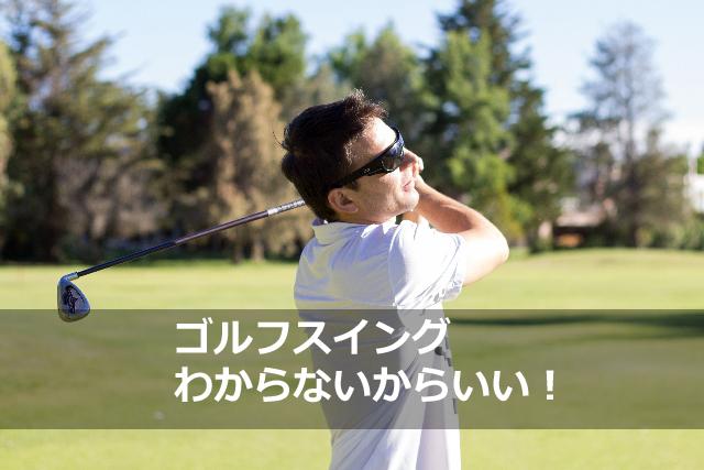 ゴルフスイング|わからないからいい!!