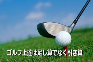ゴルフの上達は足し算でなく引き算